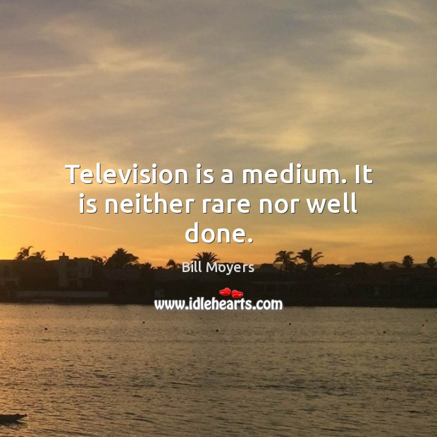 Image, Television is a medium. It is neither rare nor well done.