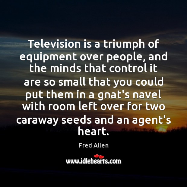 Television is a triumph of equipment over people, and the minds that Fred Allen Picture Quote
