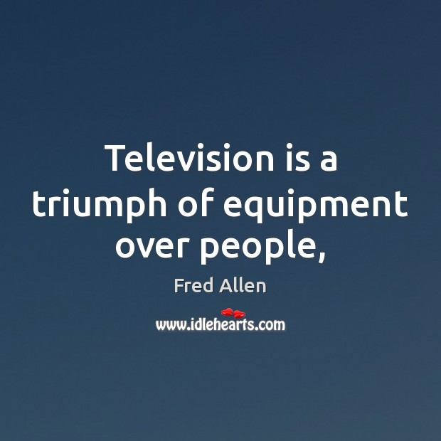 Television is a triumph of equipment over people, Fred Allen Picture Quote