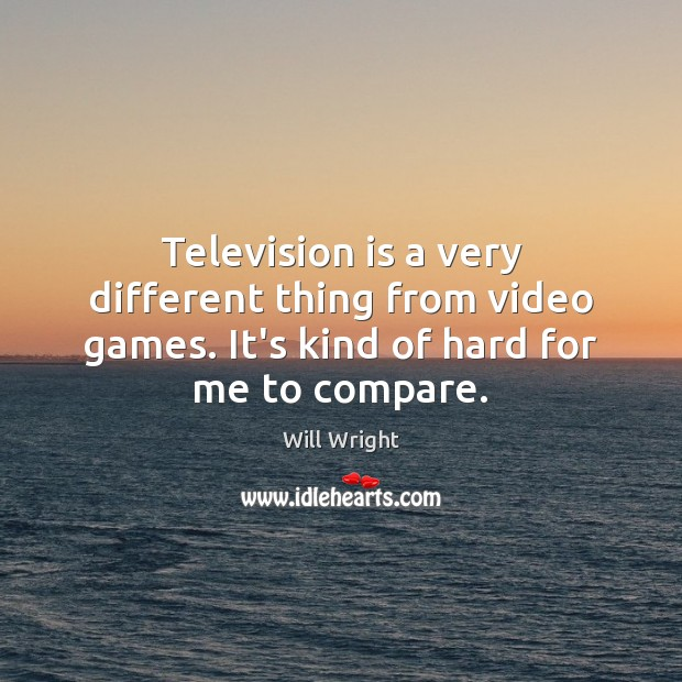 Television is a very different thing from video games. It's kind of Compare Quotes Image
