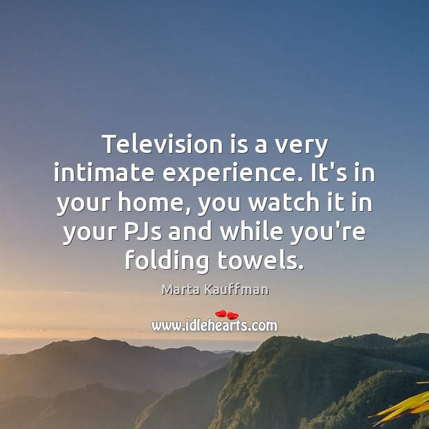 Television is a very intimate experience. It's in your home, you watch Television Quotes Image