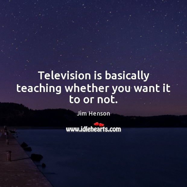 Television is basically teaching whether you want it to or not. Television Quotes Image