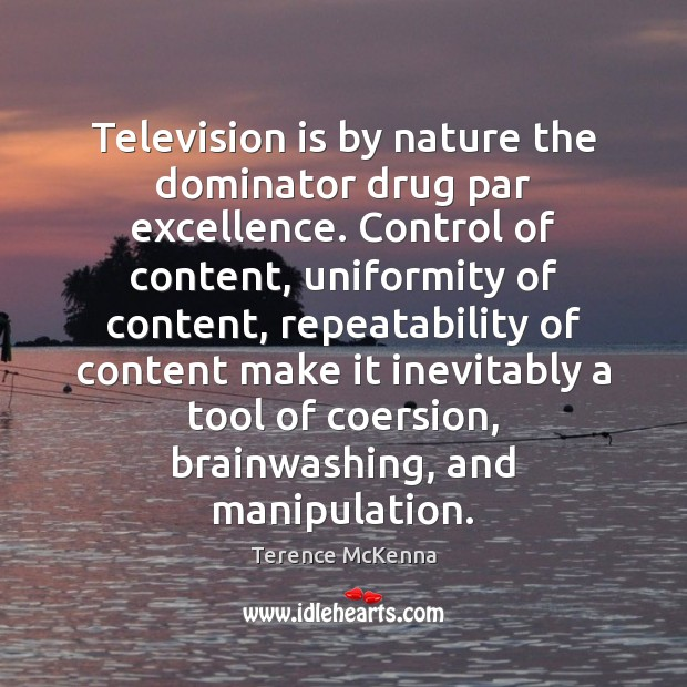 Television is by nature the dominator drug par excellence. Control of content, Terence McKenna Picture Quote
