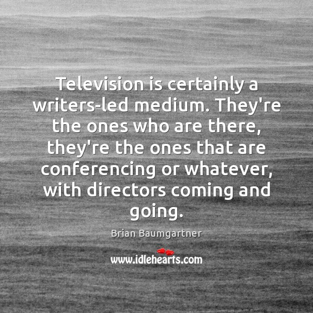 Television is certainly a writers-led medium. They're the ones who are there, Television Quotes Image