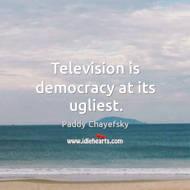 Television is democracy at its ugliest. Paddy Chayefsky Picture Quote
