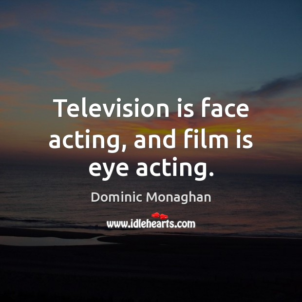 Image, Television is face acting, and film is eye acting.