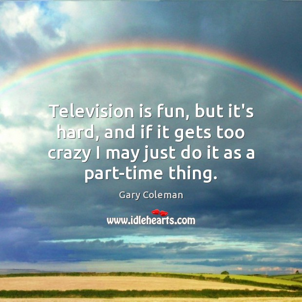 Television is fun, but it's hard, and if it gets too crazy Television Quotes Image