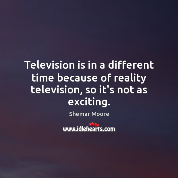 Television is in a different time because of reality television, so it's not as exciting. Television Quotes Image