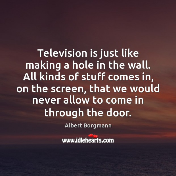 Image, Television is just like making a hole in the wall. All kinds