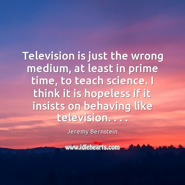 Television is just the wrong medium, at least in prime time, to Television Quotes Image