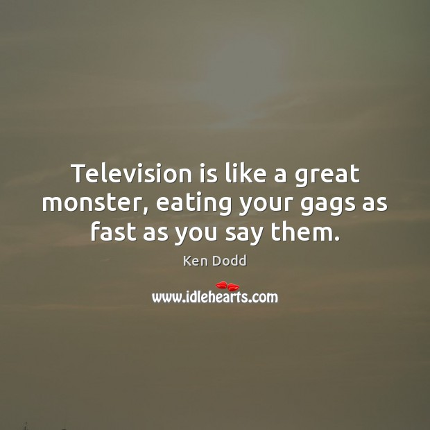 Television is like a great monster, eating your gags as fast as you say them. Television Quotes Image
