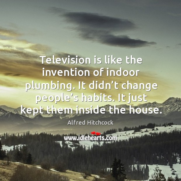 Television is like the invention of indoor plumbing. It didn't change people's habits. Image