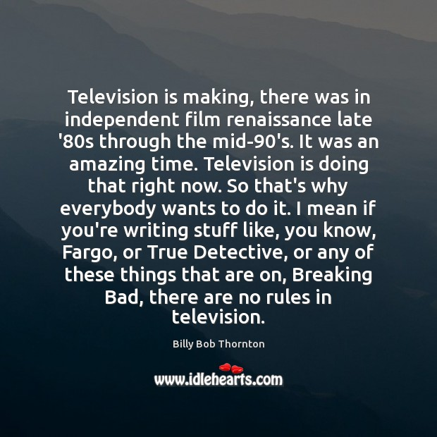 Television is making, there was in independent film renaissance late '80s Billy Bob Thornton Picture Quote