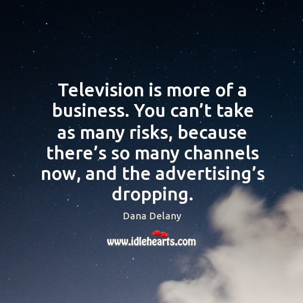 Television is more of a business. You can't take as many risks, because there's Image