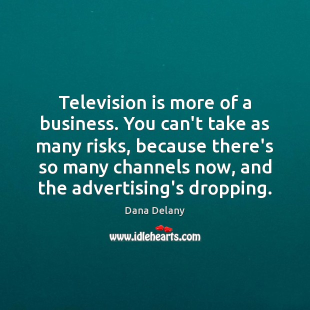 Television is more of a business. You can't take as many risks, Television Quotes Image