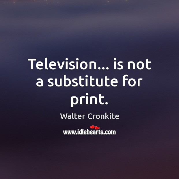 Television… is not a substitute for print. Walter Cronkite Picture Quote