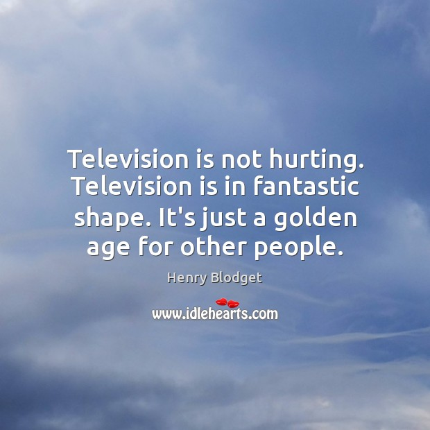 Television is not hurting. Television is in fantastic shape. It's just a Television Quotes Image