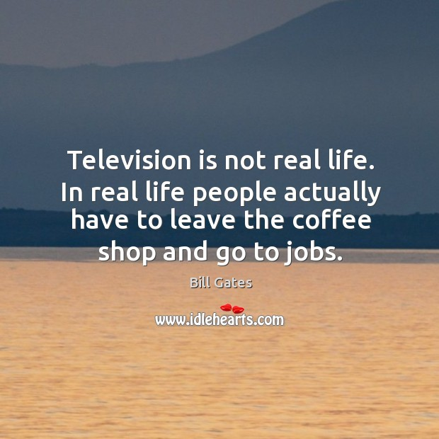 Television is not real life. In real life people actually have to leave the coffee shop and go to jobs. Image