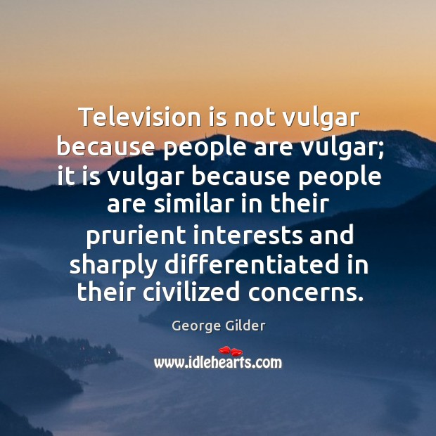 Television is not vulgar because people are vulgar; it is vulgar because people are Image