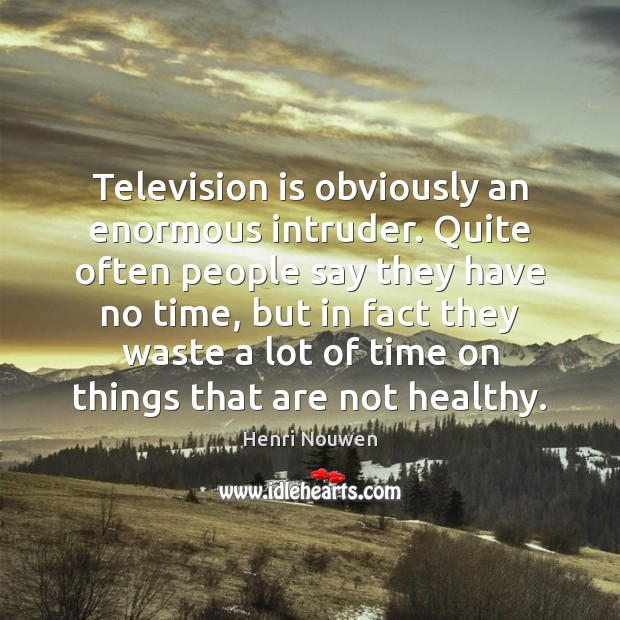 Television is obviously an enormous intruder. Quite often people say they have Image