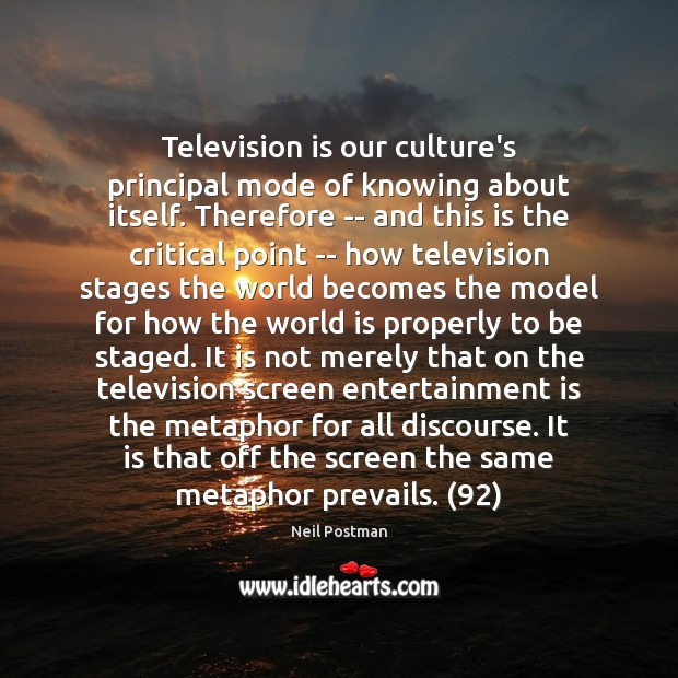 Television is our culture's principal mode of knowing about itself. Therefore — Television Quotes Image