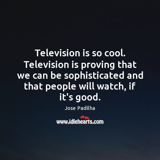 Television is so cool. Television is proving that we can be sophisticated Television Quotes Image