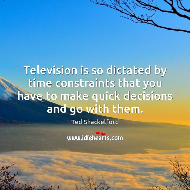 Image, Television is so dictated by time constraints that you have to make