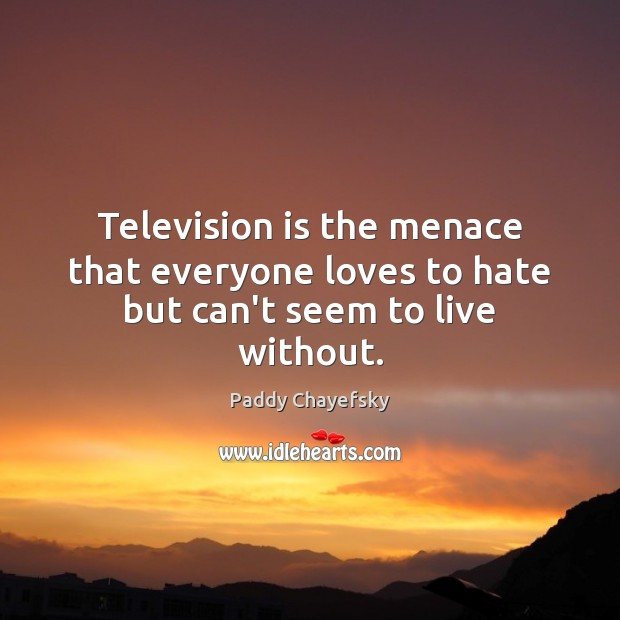 Television is the menace that everyone loves to hate but can't seem to live without. Paddy Chayefsky Picture Quote