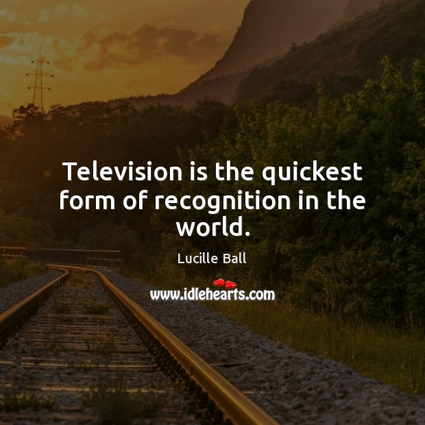 Television is the quickest form of recognition in the world. Television Quotes Image