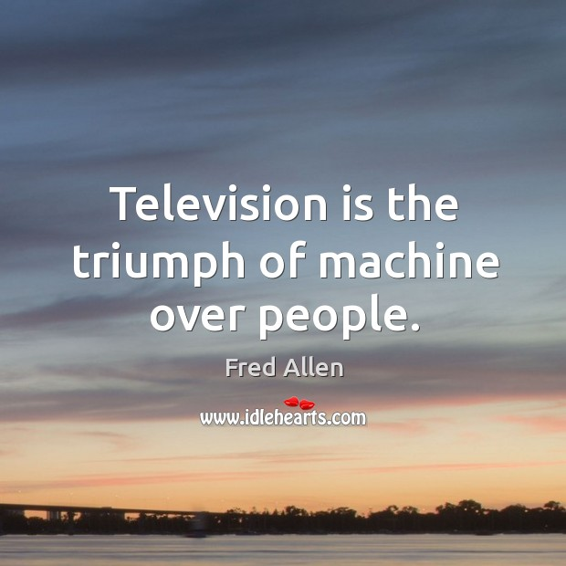 Television is the triumph of machine over people. Image