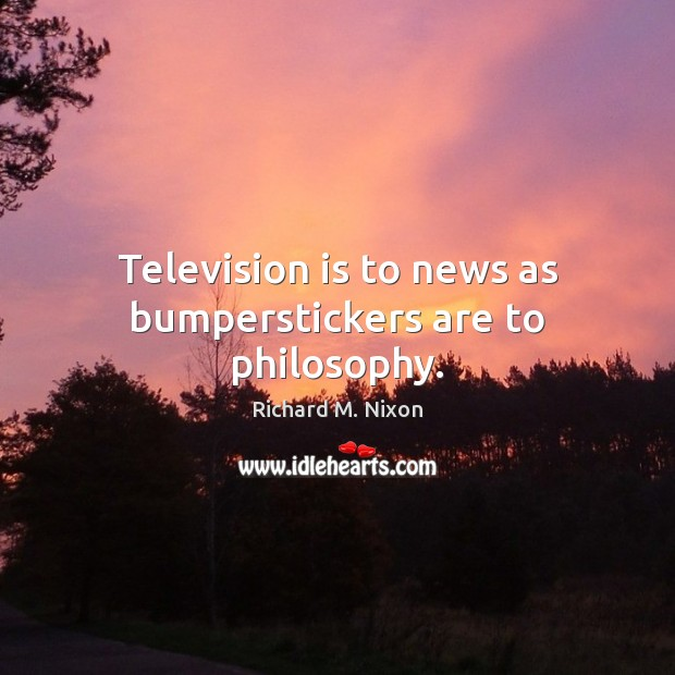 Television is to news as bumperstickers are to philosophy. Richard M. Nixon Picture Quote