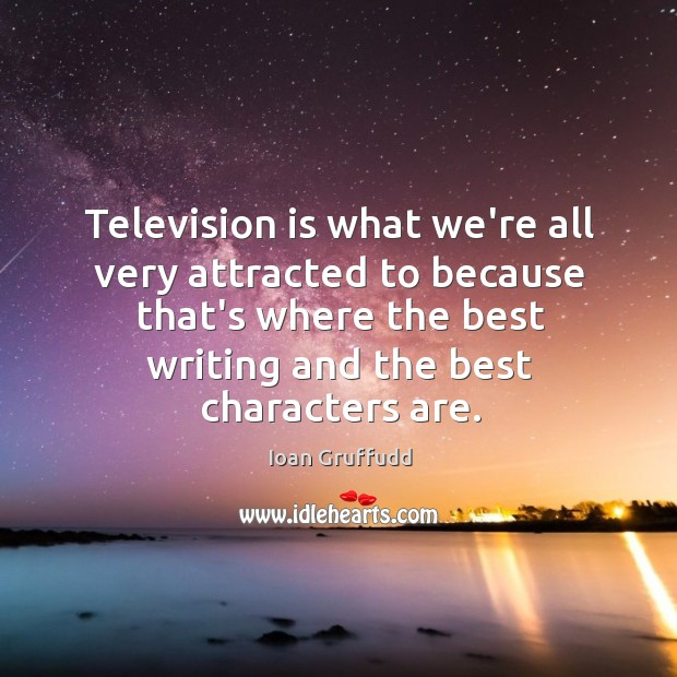 Image, Television is what we're all very attracted to because that's where the