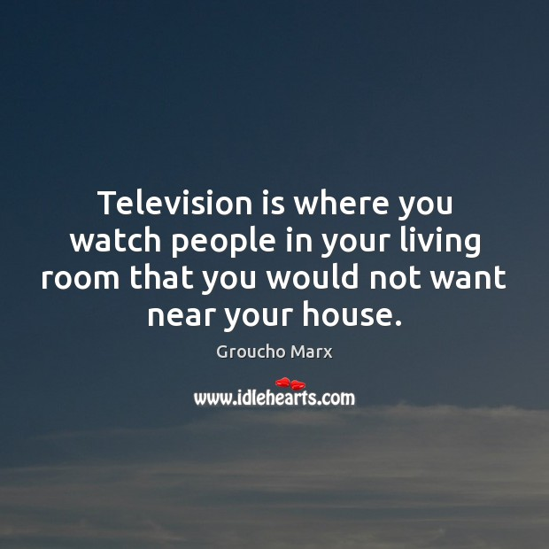 Television is where you watch people in your living room that you Groucho Marx Picture Quote