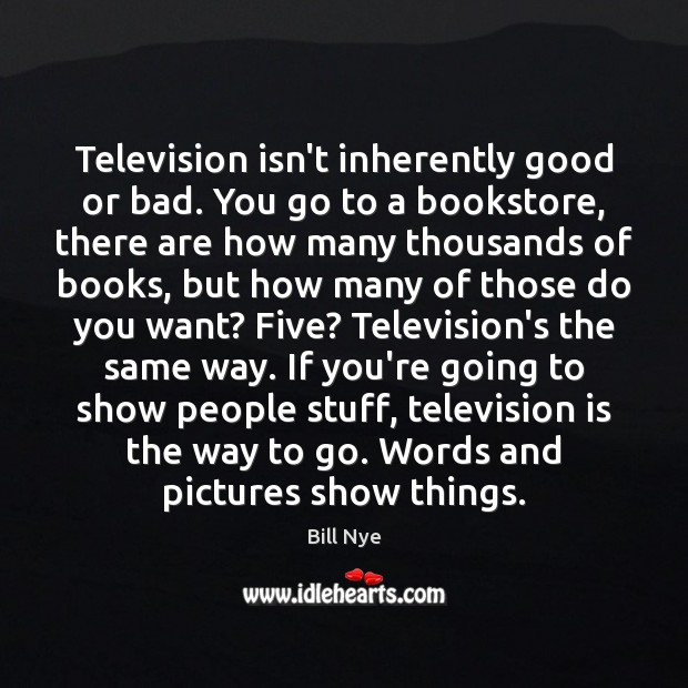 Television isn't inherently good or bad. You go to a bookstore, there Bill Nye Picture Quote