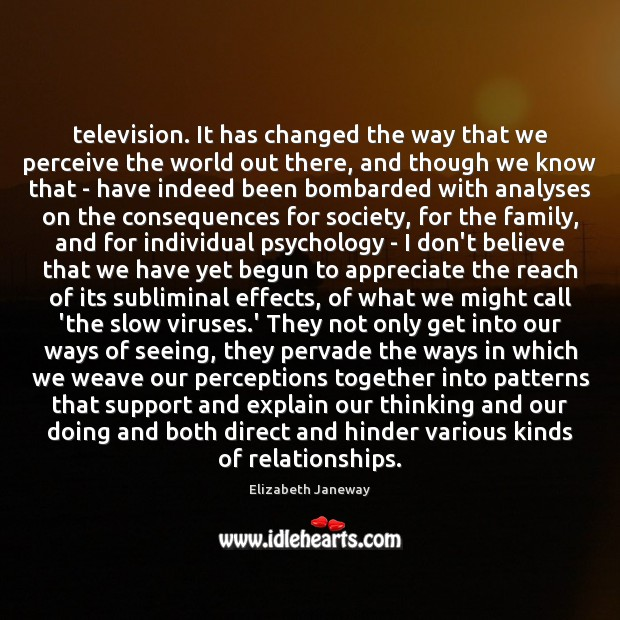 Image, Television. It has changed the way that we perceive the world out
