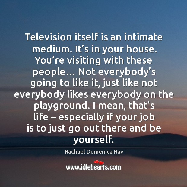 Television itself is an intimate medium. It's in your house. You're visiting with these people… Rachael Domenica Ray Picture Quote