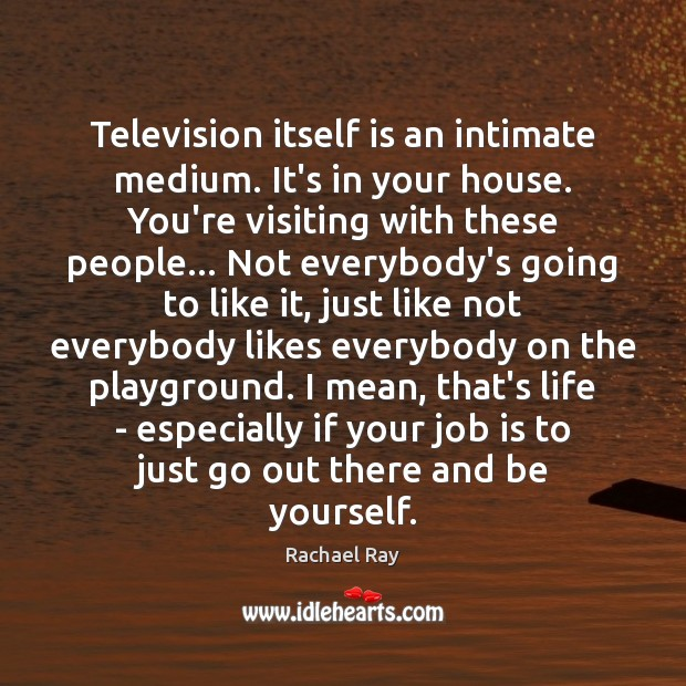 Image, Television itself is an intimate medium. It's in your house. You're visiting
