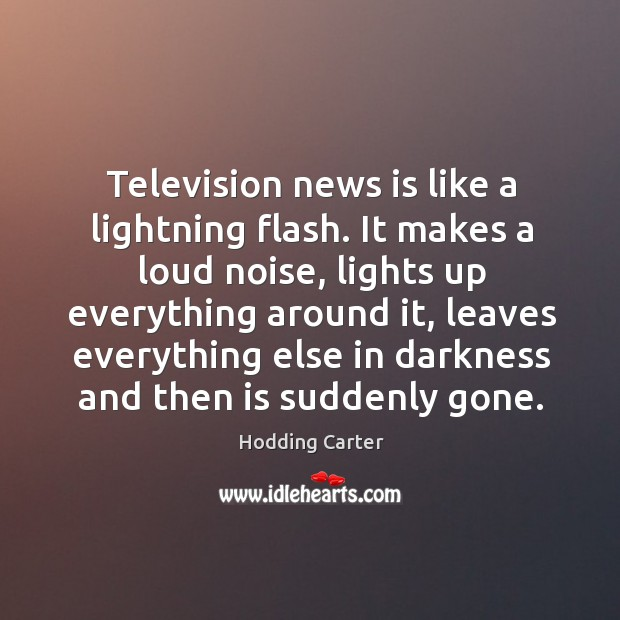 Television news is like a lightning flash. It makes a loud noise Image