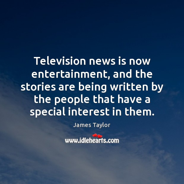 Television news is now entertainment, and the stories are being written by James Taylor Picture Quote