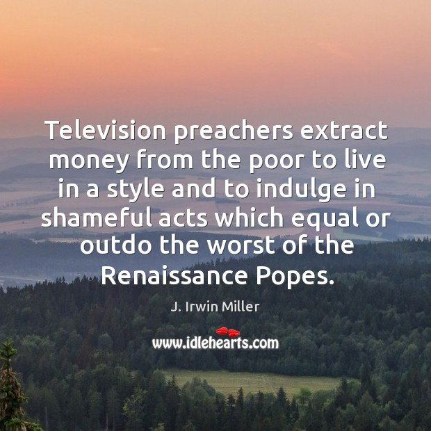Television preachers extract money from the poor to live in a style and to indulge in Image