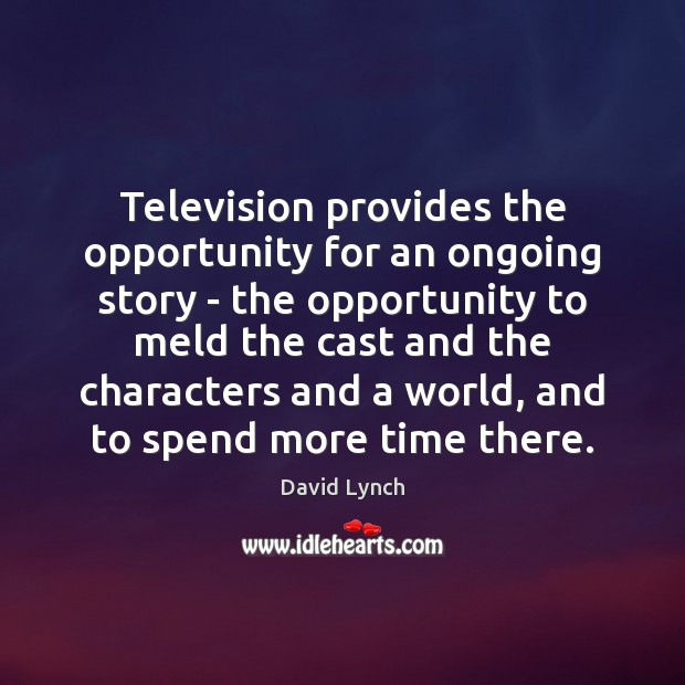 Image, Television provides the opportunity for an ongoing story – the opportunity to