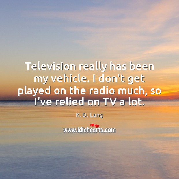 Television really has been my vehicle. I don't get played on the Image