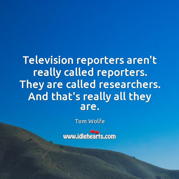 Television reporters aren't really called reporters. They are called researchers. And that's Image