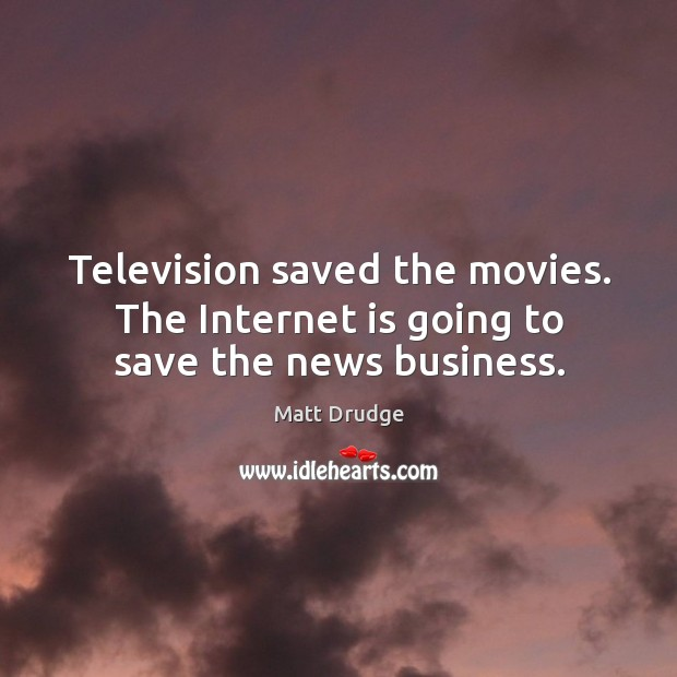 Television saved the movies. The internet is going to save the news business. Image