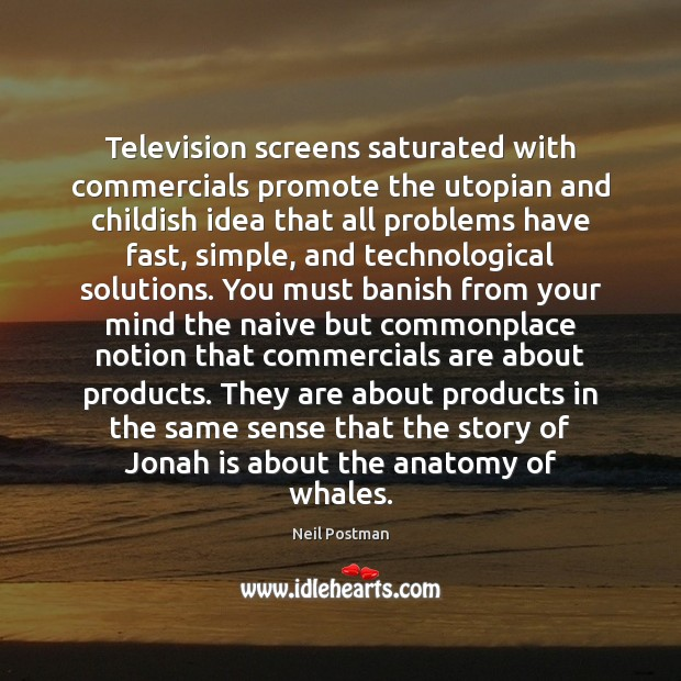 Television screens saturated with commercials promote the utopian and childish idea that Image