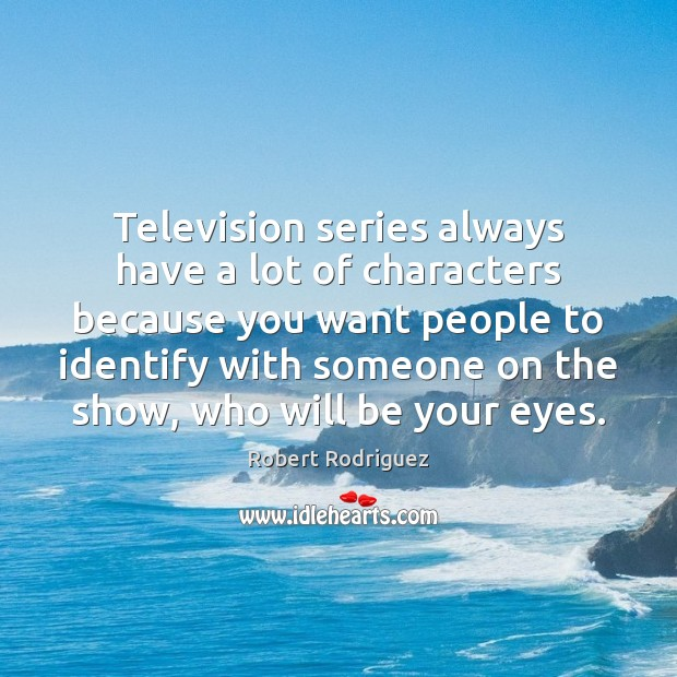 Television series always have a lot of characters because you want people Robert Rodriguez Picture Quote