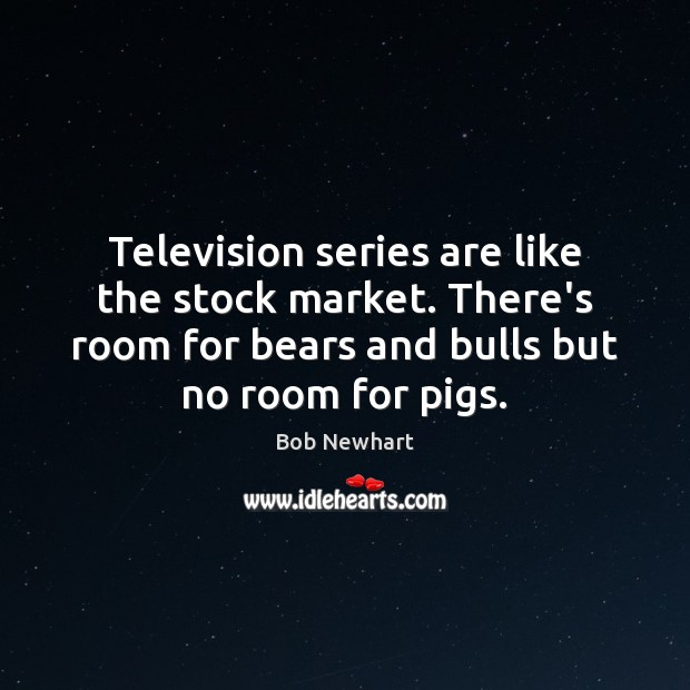Television series are like the stock market. There's room for bears and Bob Newhart Picture Quote