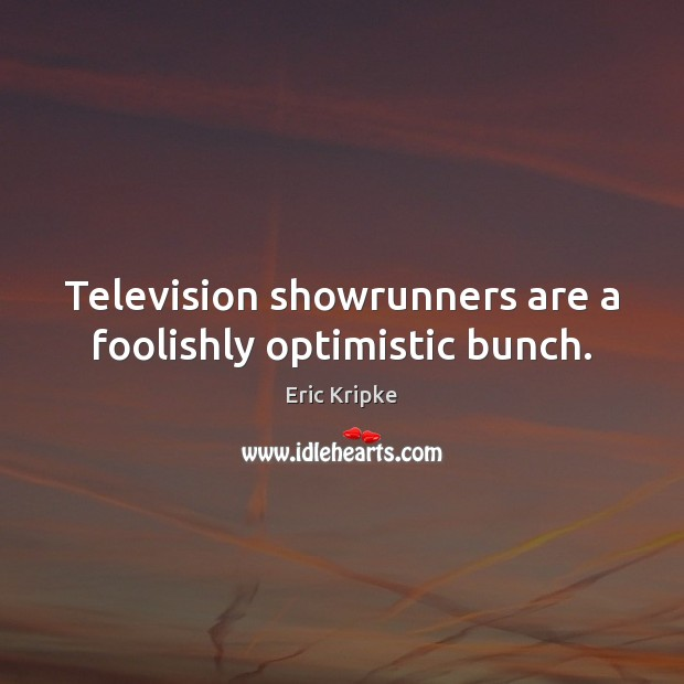 Television showrunners are a foolishly optimistic bunch. Image