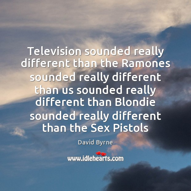 Television sounded really different than the Ramones sounded really different than us David Byrne Picture Quote