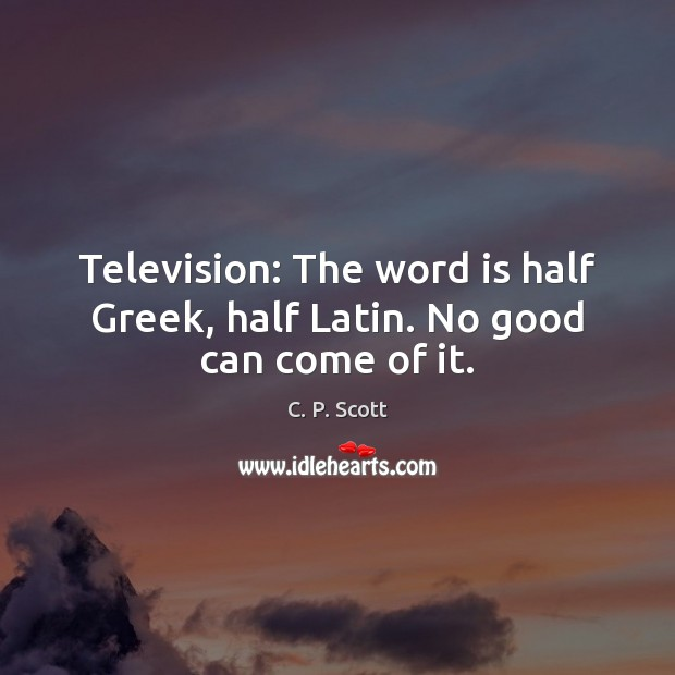 Image, Television: The word is half Greek, half Latin. No good can come of it.
